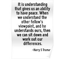 It is understanding that gives us an ability to have peace. When we understand the other fellow's viewpoint, and he understands ours, then we can sit down and work out our differences. Poster