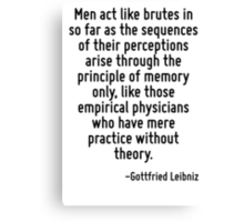 Men act like brutes in so far as the sequences of their perceptions arise through the principle of memory only, like those empirical physicians who have mere practice without theory. Canvas Print