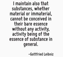 I maintain also that substances, whether material or immaterial, cannot be conceived in their bare essence without any activity, activity being of the essence of substance in general. by Quotr