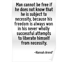 Man cannot be free if he does not know that he is subject to necessity, because his freedom is always won in his never wholly successful attempts to liberate himself from necessity. Poster