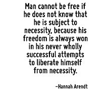 Man cannot be free if he does not know that he is subject to necessity, because his freedom is always won in his never wholly successful attempts to liberate himself from necessity. Photographic Print