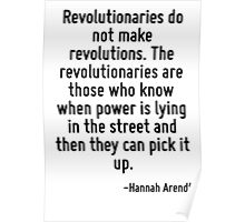 Revolutionaries do not make revolutions. The revolutionaries are those who know when power is lying in the street and then they can pick it up. Poster
