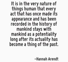 It is in the very nature of things human that every act that has once made its appearance and has been recorded in the history of mankind stays with mankind as a potentiality long after its actuality by Quotr