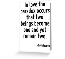 In love the paradox occurs that two beings become one and yet remain two. Greeting Card