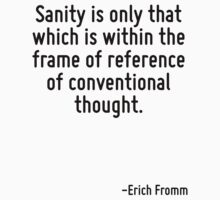 Sanity is only that which is within the frame of reference of conventional thought. by Quotr
