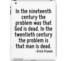 In the nineteenth century the problem was that God is dead. In the twentieth century the problem is that man is dead. iPad Case/Skin