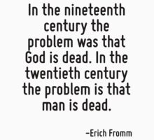 In the nineteenth century the problem was that God is dead. In the twentieth century the problem is that man is dead. by Quotr