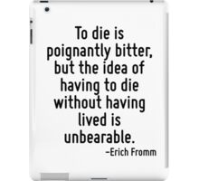 To die is poignantly bitter, but the idea of having to die without having lived is unbearable. iPad Case/Skin
