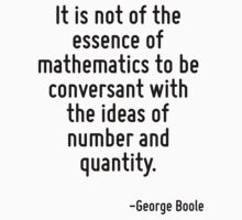 It is not of the essence of mathematics to be conversant with the ideas of number and quantity. by Quotr