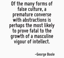 Of the many forms of false culture, a premature converse with abstractions is perhaps the most likely to prove fatal to the growth of a masculine vigour of intellect. by Quotr