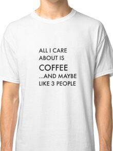 All I care about is coffee Classic T-Shirt