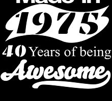 Made in 1975... 40 Years of being Awesome by fancytees
