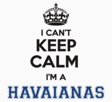 I cant keep calm Im a HAVAIANAS by icant