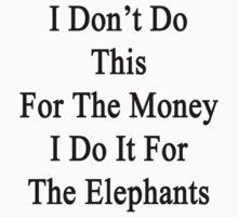 I Don't Do This For The Money I Do It For The Elephants  by supernova23