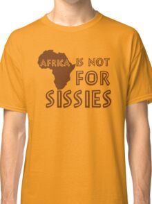Africa is not for Sissies (babies)  Classic T-Shirt