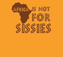 Africa is not for Sissies (babies)  Unisex T-Shirt