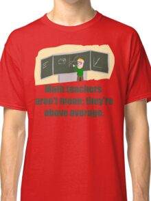 MATH TEACHERS aren't mean; they're ABOVE AVERAGE Classic T-Shirt