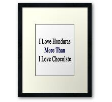 I Love Honduras More Than I Love Chocolate  Framed Print