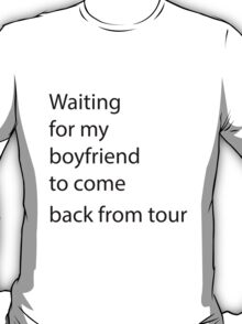 waiting for my boyfriend to come back from tour  T-Shirt