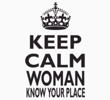 KEEP CALM WOMAN, KNOW YOUR PLACE by TOM HILL - Designer