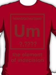 imnotshurium the element of indecision Funny Geek Nerd T-Shirt