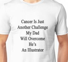 Cancer Is Just Another Challenge My Dad Will Overcome He's An Illustrator  Unisex T-Shirt