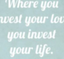 Where you invest your love you invest your life Sticker
