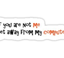 If you are not me, get away from my computer Sticker