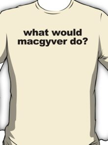 WHAT WOULD MACGYVER DO funny geek nerd T-Shirt
