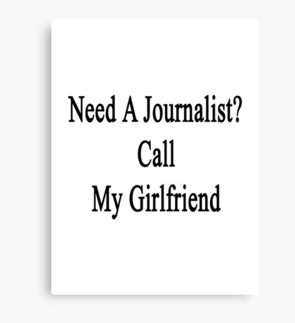 Need A Journalist? Call My Girlfriend  Canvas Print