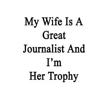 My Wife Is A Great Journalist And I'm Her Trophy  Photographic Print