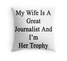 My Wife Is A Great Journalist And I'm Her Trophy  Throw Pillow