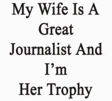 My Wife Is A Great Journalist And I'm Her Trophy  by supernova23