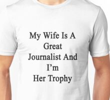 My Wife Is A Great Journalist And I'm Her Trophy  Unisex T-Shirt