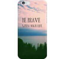 Be Brave With Your Life iPhone Case/Skin