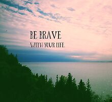 Be Brave With Your Life by Olivia Joy StClaire