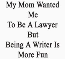 My Mom Wanted Me To Be A Lawyer But Being A Writer Is More Fun  by supernova23