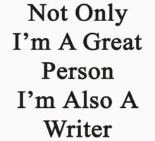 Not Only I'm A Great Person I'm Also A Writer  by supernova23