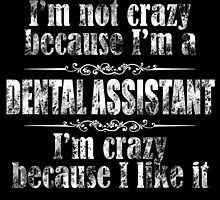 I'm not crazy because I'm a dental assistant I'm crazy because I like it by teeshoppy