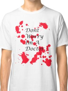 Dont Worry Im A Doctor. Classic T-Shirt