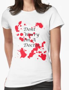 Dont Worry Im A Doctor. Womens Fitted T-Shirt