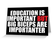 Education is Important but Big Biceps Are Importanter Greeting Card