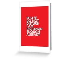 PLEASE DO NOT DISTURB I AM DISTURBED ENOUGH ALREADY Greeting Card
