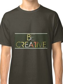 Be Creative  Classic T-Shirt