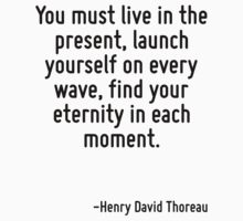 You must live in the present, launch yourself on every wave, find your eternity in each moment. by Quotr