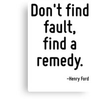 Don't find fault, find a remedy. Canvas Print