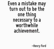 Even a mistake may turn out to be the one thing necessary to a worthwhile achievement. by Quotr