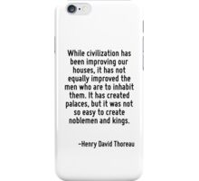 While civilization has been improving our houses, it has not equally improved the men who are to inhabit them. It has created palaces, but it was not so easy to create noblemen and kings. iPhone Case/Skin