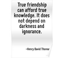 True friendship can afford true knowledge. It does not depend on darkness and ignorance. Poster