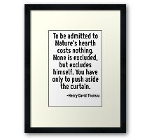 To be admitted to Nature's hearth costs nothing. None is excluded, but excludes himself. You have only to push aside the curtain. Framed Print